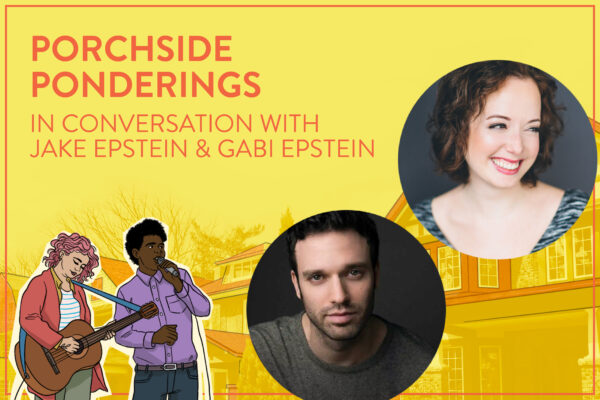 """Yellow banner with headshots of Jake Epstein & Gabi Epstein in bubbles, with text reading, """"Porchside Ponderings / In Conversation with / Jake Epstein & Gabi Epstein."""" A cartoon pair of performers stand beneath the text."""