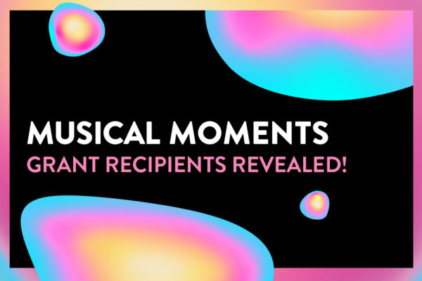 """Graphic shown of a black background and a gradient border moving between blue, pink and yellow. In front of the background are assorted blobs with the same gradient, along with bold text reading, """"MUSICAL MOMENTS"""". Underneath that in smaller pink text reads, """"Grant Recipients Revealed!"""""""