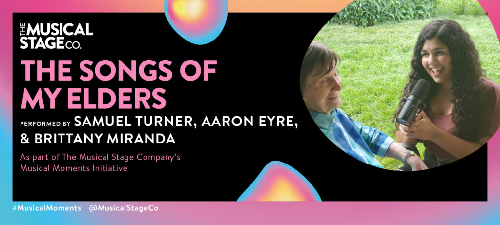 """Graphic of a black background and a gradient border of blue, pink and yellow. In front of the background are assorted blobs with the same gradient, with bold pink text reading, """"THE SONGS OF MY ELDERS"""". Under that, smaller WHITE text reads, """"Performed by BRITTANY MIRANDA, SAMUEL TURNER, & AARON EYRE / As part of The Musical Stage Company's Musical Moments Initiative."""" A featured blob shows Brittany Miranda is a mixed-race singer-actor in her late twenties. She has light brown skin, big curly dark brown hair, and is wearing a long black skirt with a pink shirt tucked in. Brittany is crouched, holding a microphone and singing to her 95-year-old grandmother, Mia, who is wearing a blue checkered shirt and sitting on a deck chair outdoors with a smile on her face."""