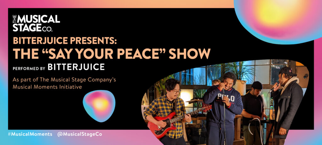 """Graphic of a black background and a gradient border of blue, pink and yellow. In front of the background are assorted blobs with the same gradient, with bold orange text reading, """"BITTERJUICE PRESENTS: THE 'SAY YOUR PEACE' SHOW"""". Under that, smaller WHITE text reads, """"Performed by BITTERJUICE / As part of The Musical Stage Company's Musical Moments Initiative."""" A featured blob shows BitterJuice; a grassroots artist collective focused on organic freestyle music, jamming out at OBJX Studios in Toronto, ON. From left to right: Yoshinori Aoyama (DJ, Vocalist, Guitarist of """"BitterxBroke""""), Tyreek """"B1Gjuice"""" Phillips, Aaron Diaz (DJ, Producer, Instrumentalist of """"BitterxBroke""""), and Carray """"Ray HMND"""" Hammond."""