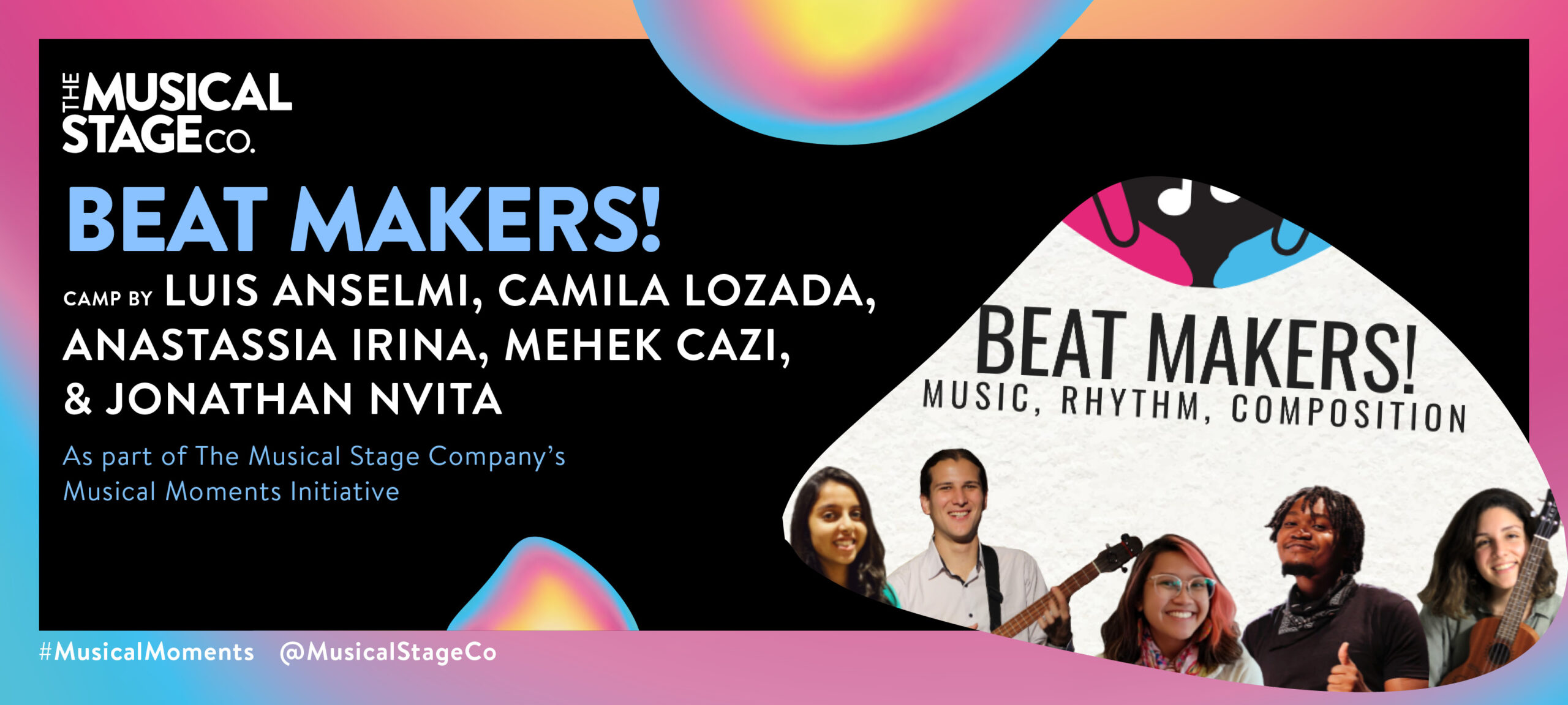 """Graphic of a black background and a gradient border of blue, pink and yellow. In front of the background are assorted blobs with the same gradient, with bold blue text reading, """"BEAT MAKERS!"""". Under that, smaller WHITE text reads, """"Camp by LUIS ANSELMI, MEHEL CAZI, CAMILA LOZADA, ANASTASSIA IRINA, & JONATHAN NVITA / As part of The Musical Stage Company's Musical Moments Initiative."""" A featured blob shows On top, there are two hands, one fuchsia(on the left) and one turquoise(on the right). They are holding white musical notes, on a black background. Below, there is a collage of all the team members smiling, on a white background. Starting from the left is Mehek, a filmmaker wearing a traditional Indian turquoise dress. Next is Luis, holding a Venezuelan cuatro (musical instrument) and wearing a white shirt. Next to him is Anastassia, a creative writer, wearing transparent glasses and a colourful scarf on a white shirt. Then is Jonathan, a multi-instrumentalist wearing a black shirt and scarf, giving a thumbs up. Finally there is Camila, a singer holding a Ukulele and wearing a light green shirt."""