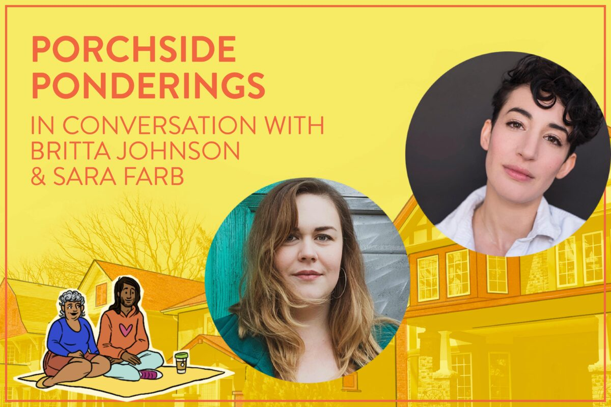 """ID: Graphic of a yellow faded background of houses, with floating bubbles of performer headshots in the right half; Britta Johnson (lower left) and Sara Farb (upper right), diagonal from each other. Top left, text in all-caps reads, """"Porchside Ponderings / In Conversation with / Britta Johnson / & Sara Farb."""" Beneath the text, are small cartoon graphics of two audience members sitting on a blanket and facing Britta & Sara."""
