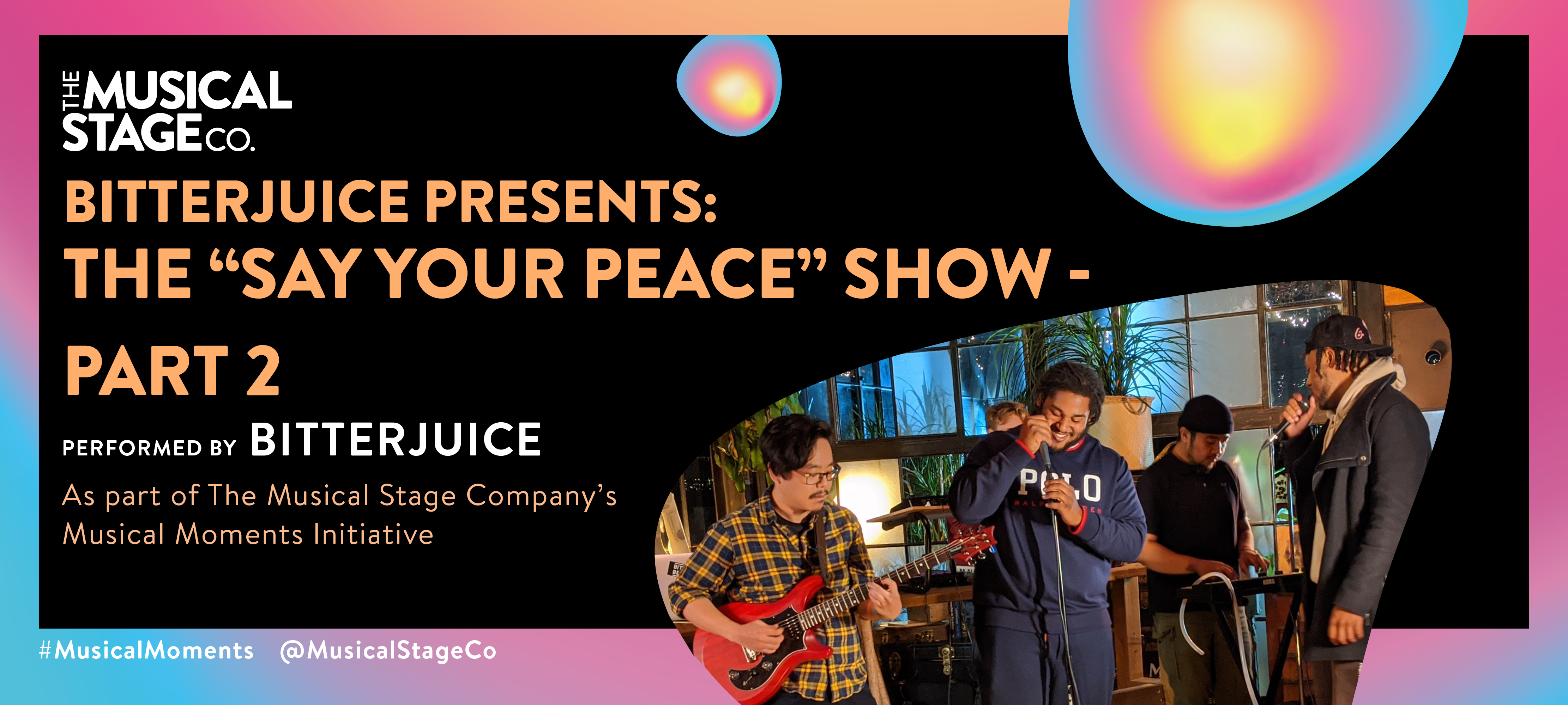 """Graphic of a black background and a gradient border of blue, pink and yellow. In front of the background are assorted blobs with the same gradient, with bold orange text reading, """"BITTERJUICE PRESENTS: THE 'SAY YOUR PEACE' SHOW - PART 2"""". Under that, smaller WHITE text reads, """"Performed by BITTERJUICE / As part of The Musical Stage Company's Musical Moments Initiative."""" A featured blob shows BitterJuice; a grassroots artist collective focused on organic freestyle music, jamming out at OBJX Studios in Toronto, ON. From left to right: Yoshinori Aoyama (DJ, Vocalist, Guitarist of """"BitterxBroke""""), Tyreek """"B1Gjuice"""" Phillips, Aaron Diaz (DJ, Producer, Instrumentalist of """"BitterxBroke""""), and Carray """"Ray HMND"""" Hammond."""
