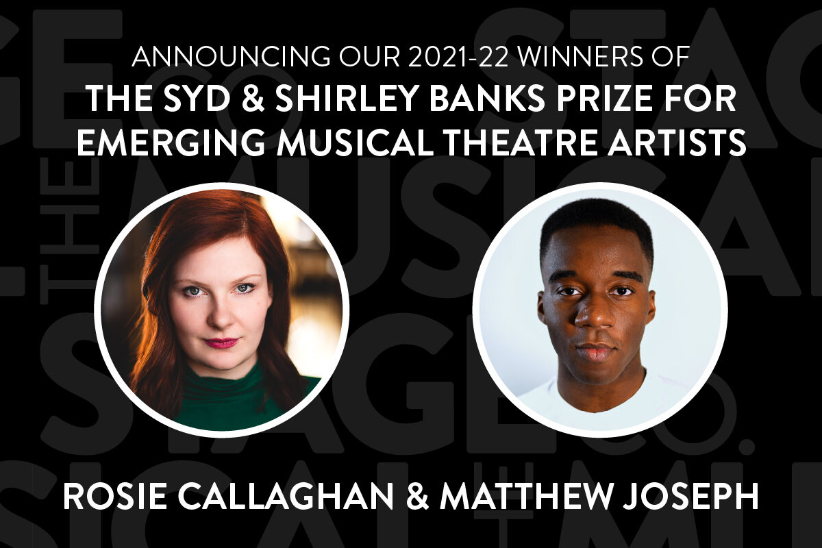 """A black background has faded Musical Stage Company logos overlaid. Bold white text at the top center reads, """"ANNOUNCING OUR 2021-22 WINNERS OF / THE SYD & SHIRLEY BANKS PRIZE FOR EMERGING MUSICAL THEATRE ARTISTS."""" Two headshots in white circle borders are centered; Rosie (left) is a white woman with red shoulder-length hair, looks at the camera with a small smile. She wears a green turtleneck. Matthew (right) is a black non-binary artist with dark brown eyes and a fade, delivers a warm but subtle smirk to the camera. He is wearing a white crew neck shirt and standing against an eggshell white background. Text underneath reads, """"Rosie Callaghan & Matthew Joseph."""""""